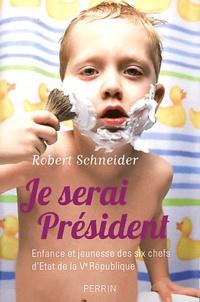 Robert Schneider - Je serai Président - Enfance et jeunesse des six chefs d'Etat de la Ve République.