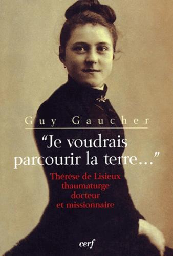 Guy Gaucher - Je voudrais parcourir la terre - Thérèse de Lisieux thaumaturge, docteur et missionnaire.