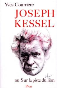 Yves Courrière - Joseph Kessel ou Sur la piste du lion.