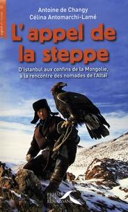 Antoine de Changy et Célina Antomarchi-Lamé - L'appel de la steppe - D'Istanbul aux confins de la Mongolie, à la rencontre des nomades de l'Altaï.