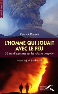 Patrick Barois - L'homme qui jouait avec le feu - 30 Ans d'aventures sur les volcans du globe.