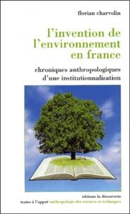 Florian Charvolin - L'invention de l'environnement en France - Chroniques anthropologiques d'une institutionnalisation.