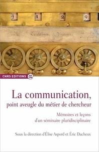 Elise Aspord et Eric Dacheux - La communication, point aveugle du métier de chercheur - Mémoires et leçons d'un séminaire pluridisciplinaire.