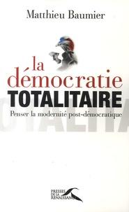Matthieu Baumier - La démocratie totalitaire - Penser la modernité post-démocratique.