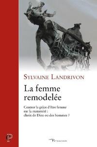 Sylvaine Landrivon - La femme remodelée - Centrer la grâce d'être femme sur la modernité : choix de Dieu ou des hommes ?.