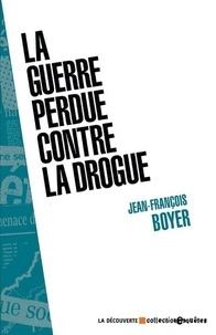 Jean-François Boyer - La guerre perdue contre la drogue.