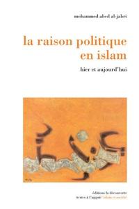 Mohammed Abed Al-Jabri - La raison politique en islam - Hier et aujourd'hui.