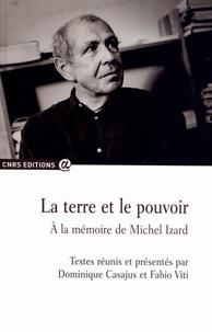 Dominique Casajus et Fabio Viti - La terre et le pouvoir - A la mémoire de Michel Izard.