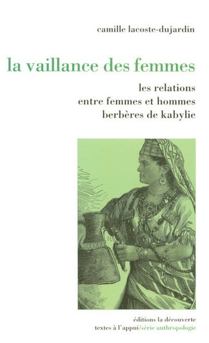 Camille Lacoste-Dujardin - La vaillance des femmes - Relations entre femmes et hommes berbères de Kabylie.