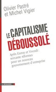 Olivier Pastré et Michel Vigier - Le capitalisme déboussolé - Après Enron et Vivendi : soixante réformes pour un nouveau gouvernement d'entreprise.