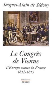 Jacques-Alain de Sedouy - Le congrès de Vienne - L'Europe contre la France, 1812-1815.