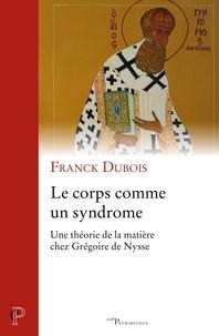 Franck Dubois - Le corps comme syndrome - Une théorie de la matière chez Grégoire de Nysse.