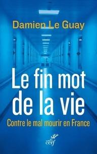 Damien Le Guay - Le fin mot de la vie - Contre le mal mourir en France.