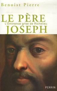 Benoist Pierre - Le père Joseph - L'Eminence grise de Richelieu.