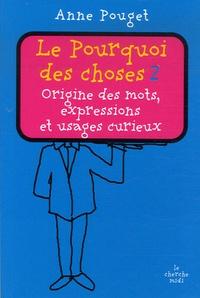Anne Pouget - Le Pourquoi des choses - Tome 2, Origine des mots, expressions et usages curieux.
