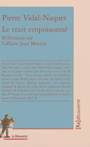 Pierre Vidal-Naquet - Le trait empoisonné - Réflexions sur l'affaire Jean Moulin.