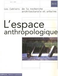 Philippe Bonnin et Alessia De Biase - Les cahiers de la recherche architecturale et urbaine N° 20/21, mars 2007 : L'espace anthropologique.