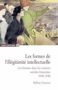 Hélène Charron - Les formes de l'illégitimité intellectuelle - Les femmes dans les sciences sociales françaises, 1890-1940.