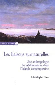 Christophe Pons - Les liaisons surnaturelles - Une anthropologie du médiumnisme dans l'Islande contemporaine.