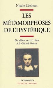 Nicole Edelman - Les métamorphoses de l'hystérique - Du début du XIXe siècle à la Grande Guerre.