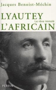 Jacques Benoist-Méchin - Lyautet l'africain ou le rêve immolé (1854-1934).