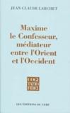 Jean-Claude Larchet - Maxime le confesseur, médiateur entre l'Orient et l'Occident.