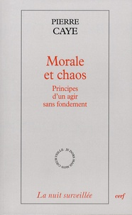 Pierre Caye - Morale et chaos - Principes d'un agir sans fondement.