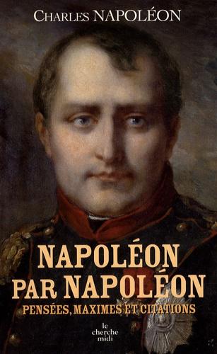 Charles Napoléon - Napoléon par Napoléon - Pensées, maximes et citations.