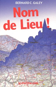 Bernard-C Galey - Nom de Lieu ! - Origines surprenantes des noms de villages, des noms des rues de Paris et de villes de province.