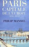 Philip Mansel - Paris, capitale de l'Europe, 1814-1852.