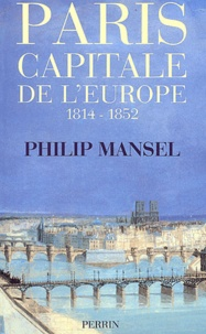 Philip Mansel - Paris, capitale de l'Europe, 1814-1852.