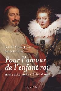 Alain-Gilles Minella - Pour l'amour de l'enfant roi - Anne d'Autriche-Jules Mazarin.