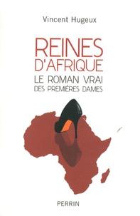 Vincent Hugeux - Reines d'Afrique - Le roman vrai des premières dames.