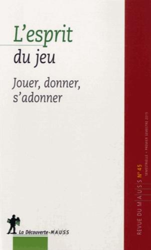 Alain Caillé et Philippe Chanial - Revue du MAUSS N° 45, premier semes : L'esprit du jeu - Jouer, donner, s'adonner.