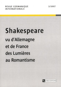 Christine Roger et Roger Paulin - Revue germanique internationale N° 5, 2007 : Shakespeare vu d'Allemagne et de France des Lumières au Romantisme.