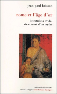 Jean-Paul Brisson - Rome et l'âge d'or - De Catulle à Ovide, vie et mort d'un mythe.