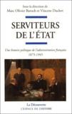 Marc-Olivier Baruch et Vincent Duclert - Serviteurs de l'Etat - Une histoire politique de l'administration française (1875-1945).