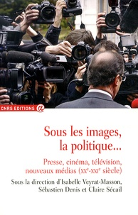 Isabelle Veyrat-Masson et Sébastien Denis - Sous les images, la politique... - Presse, cinéma, télévision, nouveaux médias (XXe-XXIe siècle).