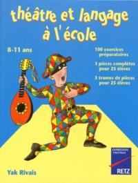 Yak Rivais - Théâtre et langage à l'école - 100 exercices préparatoires, 3 pièces complètes pour 25 élèves, 3 trames de pièces pour 25 élèves, 8-11 ans.