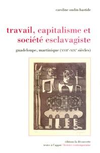 Caroline Oudin-Bastide - Travail, capitalisme et société esclavagiste - Guadeloupe, Martinique (XVIIe-XIXe siècle).