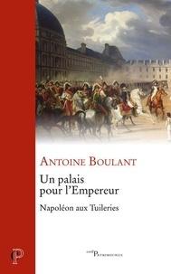 Antoine Boulant - Un palais pour l'Empereur - Napoléon aux Tuileries.