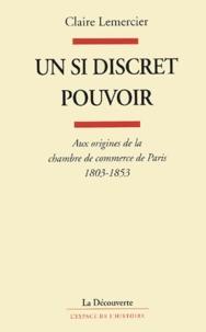 Claire Lemercier - Un si discret pouvoir - Aux origines de la chambre de commerce de Paris, 1803-1853.