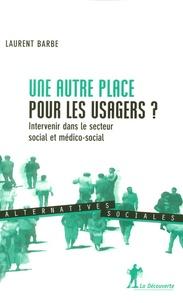Laurent Barbe - Une autre place pour les usagers ? - Intervenir dans le secteur social et médico-social.