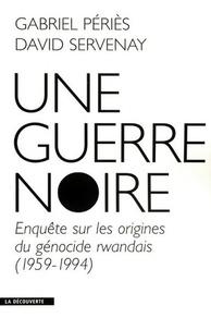 David Servenay et Gabriel Périès - Une guerre noire - Enquête sur les origines du génocide rwandais (1959-1994).