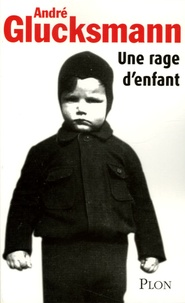André Glucksmann - Une rage d'enfant.
