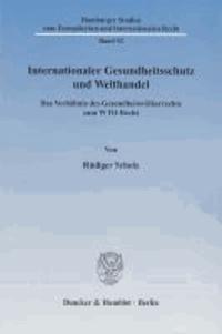 Internationaler Gesundheitsschutz und Welthandel - Das Verhältnis des Gesundheitsvölkerrechts zum WTO-Recht.