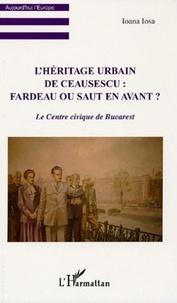 Ioana Iosa - L'héritage urbain de Ceausescu : fardeau ou saut en avant ? - Le centre civique de Bucarest.