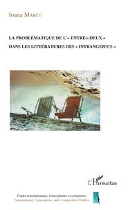 "Ioana Marcu - La problématique de ""l'entre-deux"" dans les littératures des ""intranger-es""."