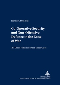 Ioannis a. Stivachtis - Co-Operative Security and Non-Offensive Defence in the Zone of War - The Greek-Turkish and Arab-Israeli Cases.