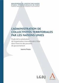 Ioannis Prezas - L'administration de collectivités territoriales par les Nations Unies - Etude de la substitution de l'organisation internationale à l'Etat dans l'exercice des pouvoirs de gouvernement.